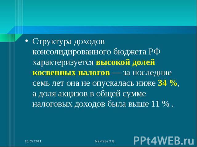 Структура доходов консолидированного бюджета РФ характеризуется высокой долей косвенных налогов — за последние семь лет она не опускалась ниже 34 %, а доля акцизов в общей сумме налоговых доходов была выше 11 % . Структура доходов консолидированного…