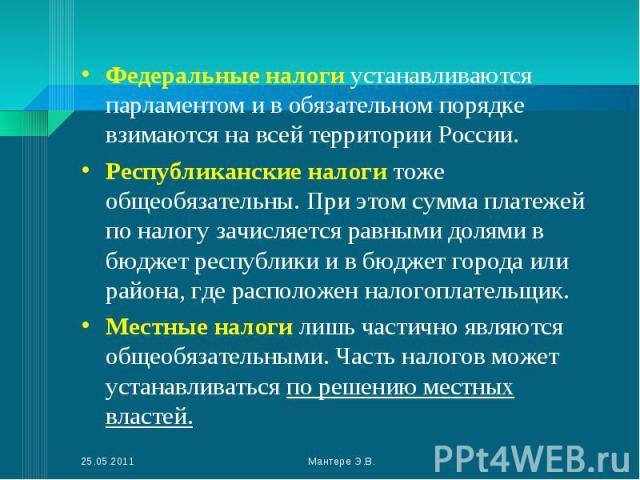 Федеральные налоги устанавливаются парламентом и в обязательном порядке взимаются на всей территории России. Федеральные налоги устанавливаются парламентом и в обязательном порядке взимаются на всей территории России. Республиканские налоги тоже общ…