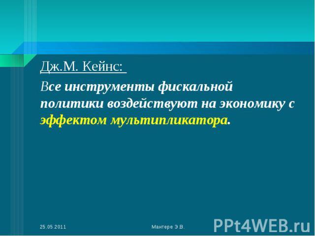 Дж.М. Кейнс: Дж.М. Кейнс: Все инструменты фискальной политики воздействуют на экономику с эффектом мультипликатора.