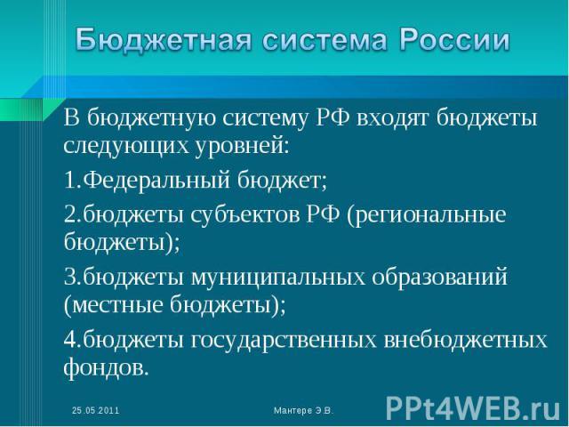 В бюджетную систему РФ входят бюджеты следующих уровней: В бюджетную систему РФ входят бюджеты следующих уровней: Федеральный бюджет; бюджеты субъектов РФ (региональные бюджеты); бюджеты муниципальных образований (местные бюджеты); бюджеты государст…