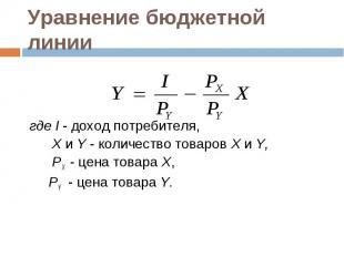 где I - доход потребителя, Х и Y - количество товаров Х и Y, PX - цена товара Х,