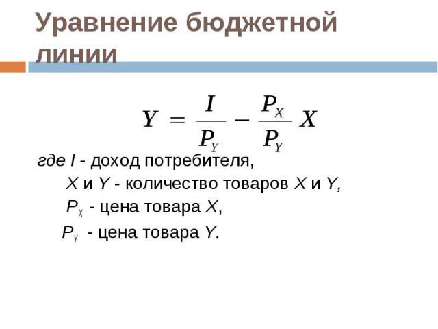 где I - доход потребителя, Х и Y - количество товаров Х и Y, PX - цена товара Х, PY - цена товара Y.