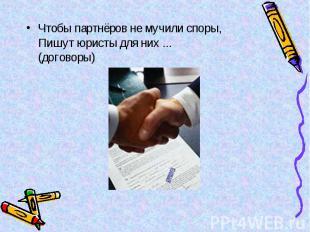 Чтобы партнёров не мучили споры, Пишут юристы для них ... (договоры) Чтобы партн