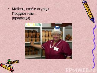 Мебель, хлеб и огурцы Продают нам ... (продавцы) Мебель, хлеб и огурцы Продают н