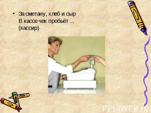 За сметану, хлеб и сыр В кассе чек пробьёт ... (кассир) За сметану, хлеб и сыр В