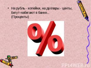 На рубль - копейки, на доллары - центы, Бегут-набегают в банке... (Проценты) На