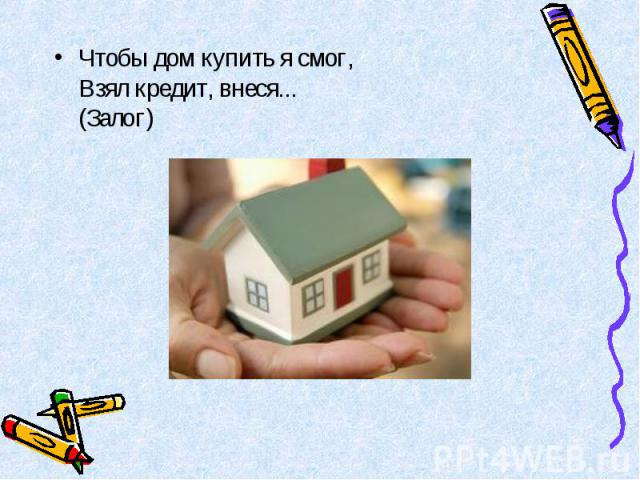 Чтобы дом купить я смог, Взял кредит, внеся... (Залог) Чтобы дом купить я смог, Взял кредит, внеся... (Залог)