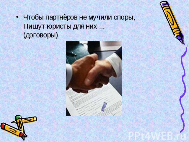 Чтобы партнёров не мучили споры, Пишут юристы для них ... (договоры) Чтобы партнёров не мучили споры, Пишут юристы для них ... (договоры)