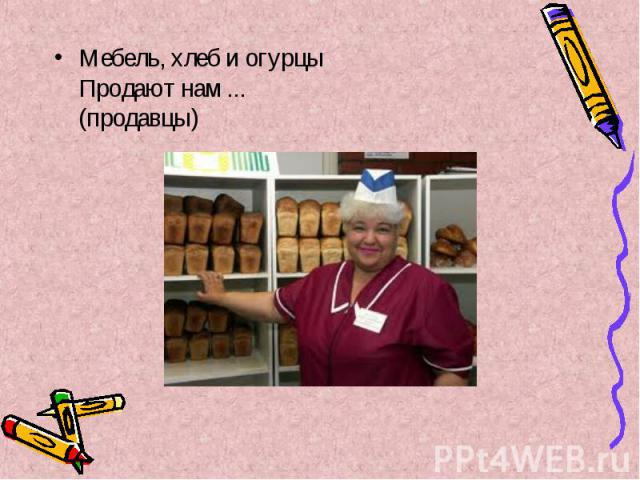 Мебель, хлеб и огурцы Продают нам ... (продавцы) Мебель, хлеб и огурцы Продают нам ... (продавцы)