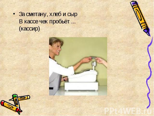 За сметану, хлеб и сыр В кассе чек пробьёт ... (кассир) За сметану, хлеб и сыр В кассе чек пробьёт ... (кассир)