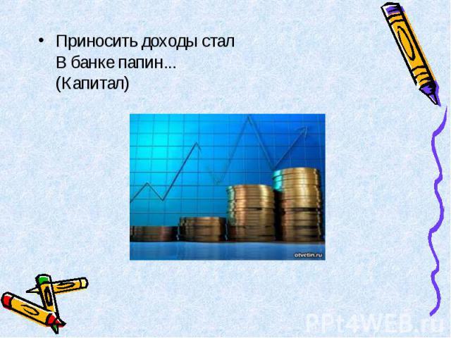 Приносить доходы стал В банке папин... (Капитал) Приносить доходы стал В банке папин... (Капитал)