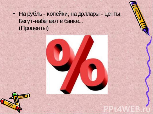 На рубль - копейки, на доллары - центы, Бегут-набегают в банке... (Проценты) На рубль - копейки, на доллары - центы, Бегут-набегают в банке... (Проценты)