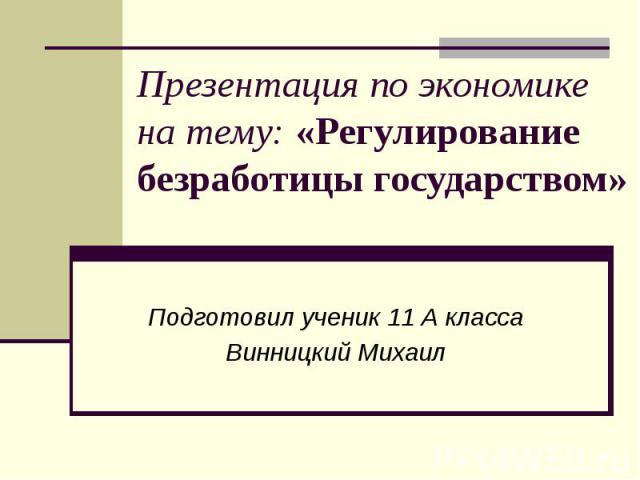 Презентация по экономике на тему: «Регулирование безработицы государством» Подготовил ученик 11 А класса Винницкий Михаил