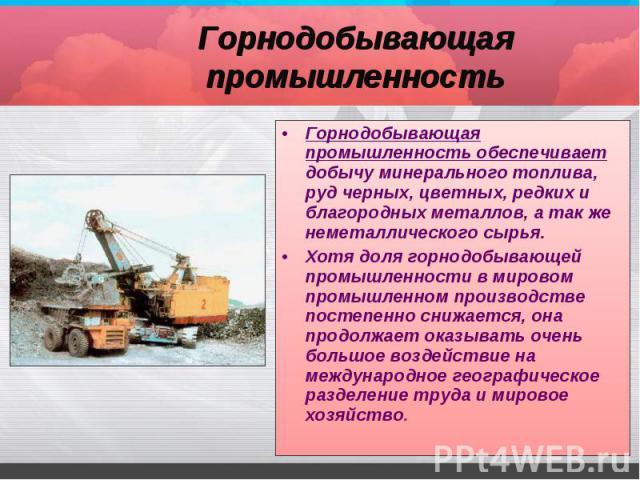 Горнодобывающая промышленность обеспечивает добычу минерального топлива, руд черных, цветных, редких и благородных металлов, а так же неметаллического сырья. Горнодобывающая промышленность обеспечивает добычу минерального топлива, руд черных, цветны…