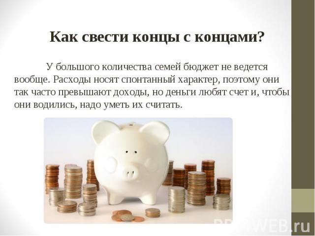 У большого количества семей бюджет не ведется вообще. Расходы носят спонтанный характер, поэтому они так часто превышают доходы, но деньги любят счет и, чтобы они водились, надо уметь их считать. У большого количества семей бюджет не ведется вообще.…