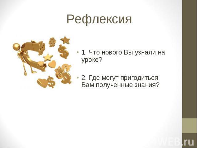Рефлексия 1. Что нового Вы узнали на уроке? 2. Где могут пригодиться Вам полученные знания?