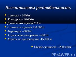 Высчитываем рентабельность 1 шкурка – 1000тг 46 шкурок – 46 000тг Длина всего из
