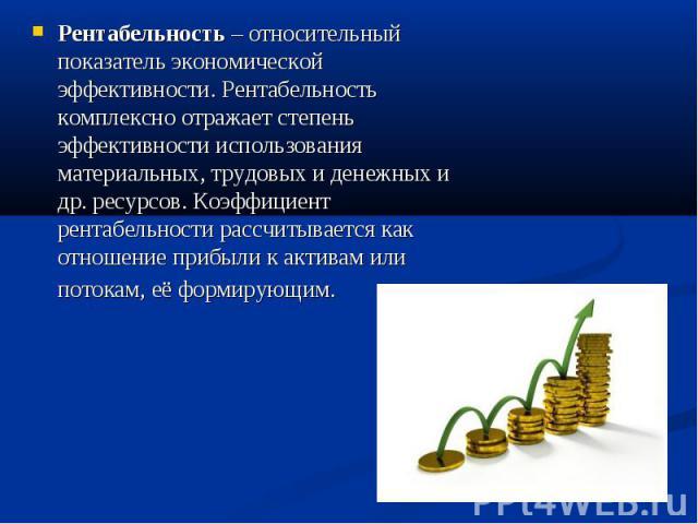 Рентабельность – относительный показатель экономической эффективности. Рентабельность комплексно отражает степень эффективности использования материальных, трудовых и денежных и др. ресурсов. Коэффициент рентабельности рассчитывается как отношение п…