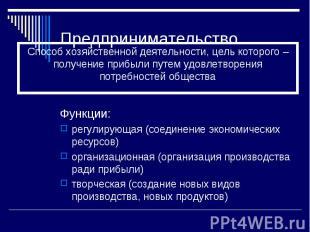 Предпринимательство Функции: регулирующая (соединение экономических ресурсов) ор