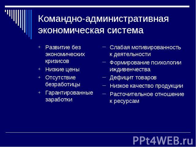 Командно-административная экономическая система Развитие без экономических кризисов Низкие цены Отсутствие безработицы Гарантированные заработки