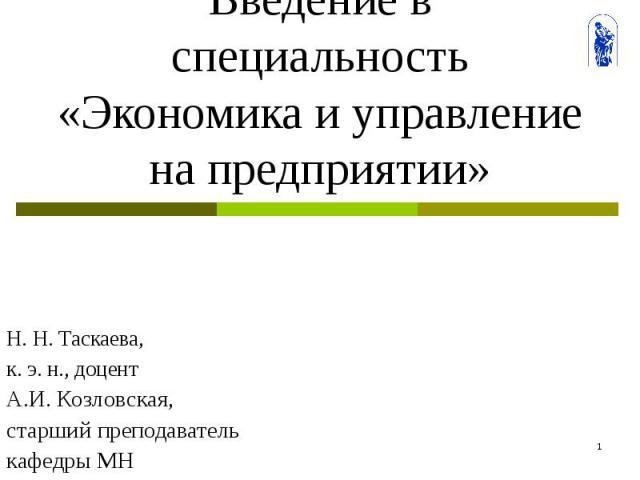 Введение в специальность «Экономика и управление на предприятии» Н. Н. Таскаева, к. э. н., доцент А.И. Козловская, старший преподаватель кафедры МН