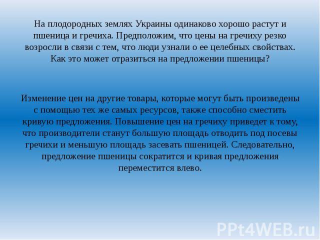 На плодородных землях Украины одинаково хорошо растут и пшеница и гречиха. Предположим, что цены на гречиху резко возросли в связи с тем, что люди узнали о ее целебных свойствах. Как это может отразиться на предложении пшеницы? Изменение цен на друг…
