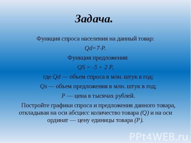 Задача. Функция спроса населения на данный товар: Qd=7-P. Функция предложения: QS = -5 + 2 P, где Qd — объем спроса в млн. штук в год; Qs — объем предложения в млн. штук в год; Р — цена в тысячах рублей. Постройте графики спроса и предложения данног…