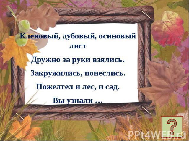 Кленовый, дубовый, осиновый лист Кленовый, дубовый, осиновый лист Дружно за руки взялись. Закружились, понеслись. Пожелтел и лес, и сад. Вы узнали …