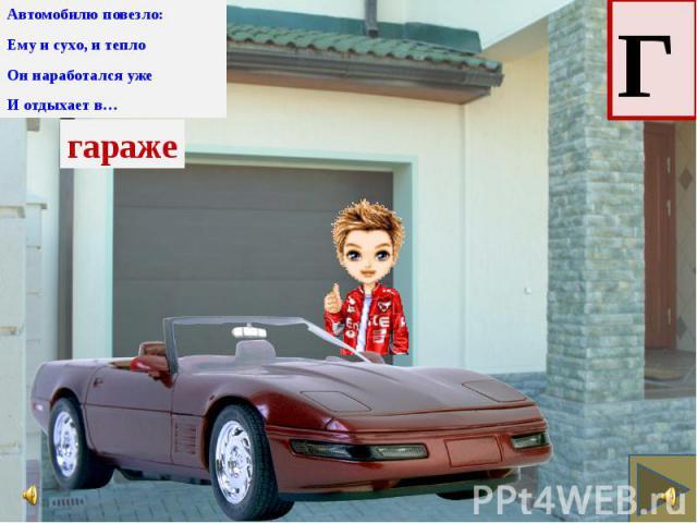 Автомобилю повезло: Автомобилю повезло: Ему и сухо, и тепло Он наработался уже И отдыхает в…