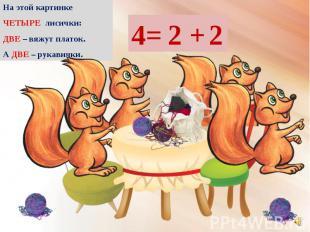 На этой картинке На этой картинке ЧЕТЫРЕ лисички: ДВЕ – вяжут платок. А ДВЕ – ру