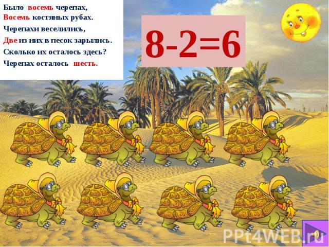 Было восемь черепах, Восемь костяных рубах. Черепахи веселились, Две из них в песок зарылись. Сколько их осталось здесь? Черепах осталось шесть.