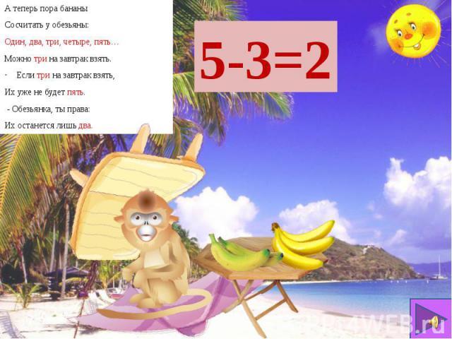 А теперь пора бананы А теперь пора бананы Сосчитать у обезьяны: Один, два, три, четыре, пять… Можно три на завтрак взять. Если три на завтрак взять, Их уже не будет пять. - Обезьянка, ты права: Их останется лишь два.