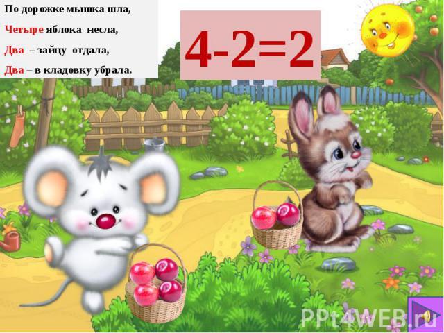 По дорожке мышка шла, По дорожке мышка шла, Четыре яблока несла, Два – зайцу отдала, Два – в кладовку убрала.
