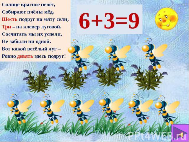 Солнце красное печёт, Собирают пчёлы мёд. Шесть подруг на мяту сели, Три – на клевер луговой. Сосчитать мы их успели, Не забыли ни одной. Вот какой весёлый луг – Ровно девять здесь подруг!