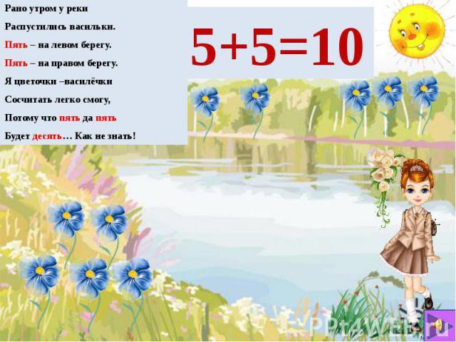 Рано утром у реки Рано утром у реки Распустились васильки. Пять – на левом берегу. Пять – на правом берегу. Я цветочки –василёчки Сосчитать легко смогу, Потому что пять да пять Будет десять… Как не знать!