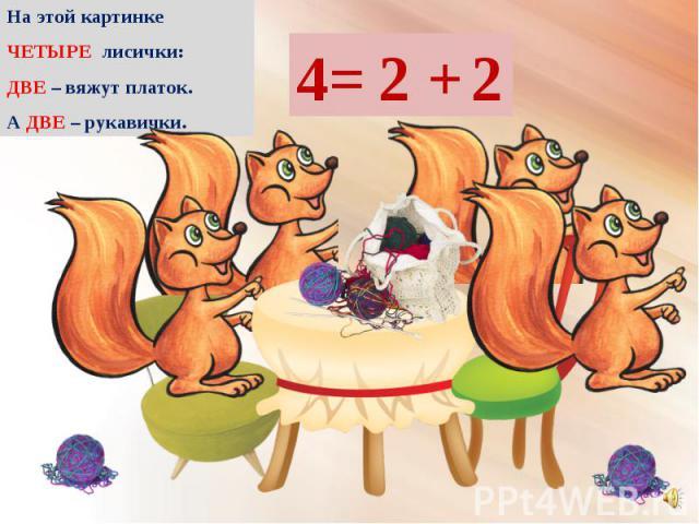 На этой картинке На этой картинке ЧЕТЫРЕ лисички: ДВЕ – вяжут платок. А ДВЕ – рукавички.