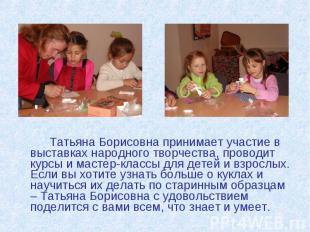Татьяна Борисовна принимает участие в выставках народного творчества, проводит к