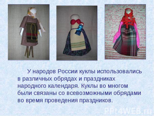 У народов России куклы использовались в различных обрядах и праздниках народного календаря. Куклы во многом были связаны со всевозможными обрядами во время проведения праздников. У народов России куклы использовались в различных обрядах и праздниках…