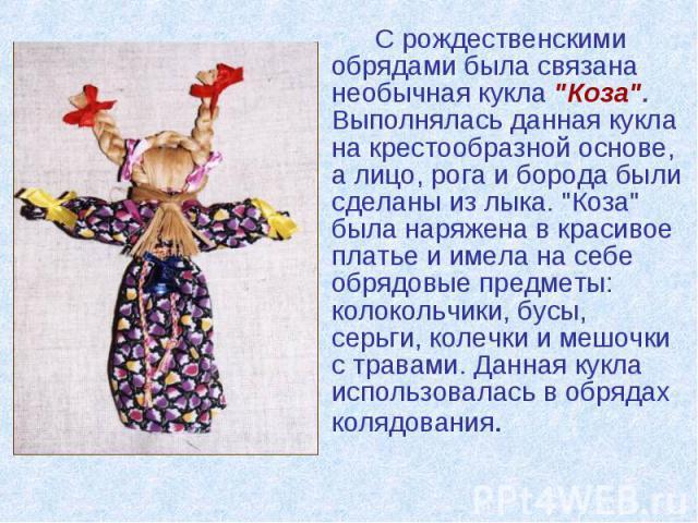 """С рождественскими обрядами была связана необычная кукла """"Коза"""". Выполнялась данная кукла на крестообразной основе, а лицо, рога и борода были сделаны из лыка. """"Коза"""" была наряжена в красивое платье и имела на себе обрядовые предм…"""
