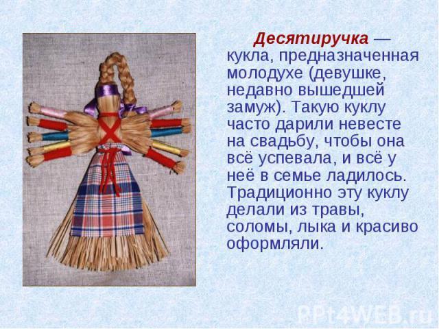 Десятиручка — кукла, предназначенная молодухе (девушке, недавно вышедшей замуж). Такую куклу часто дарили невесте на свадьбу, чтобы она всё успевала, и всё у неё в семье ладилось. Традиционно эту куклу делали из травы, соломы, лыка и красиво оформля…