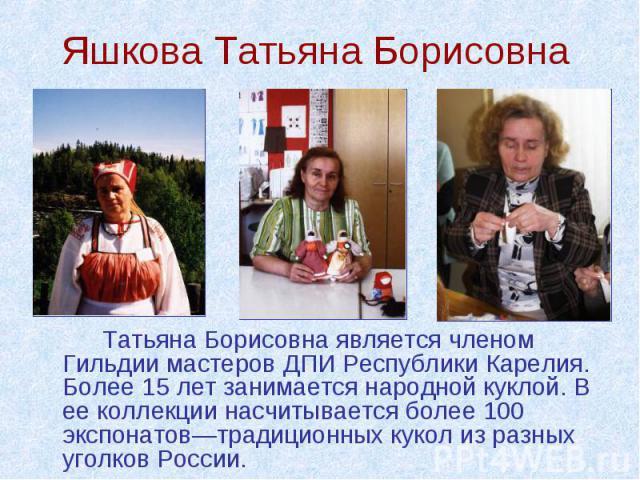 Татьяна Борисовна является членом Гильдии мастеров ДПИ Республики Карелия. Более 15 лет занимается народной куклой. В ее коллекции насчитывается более 100 экспонатов—традиционных кукол из разных уголков России. Татьяна Борисовна является членом Гиль…