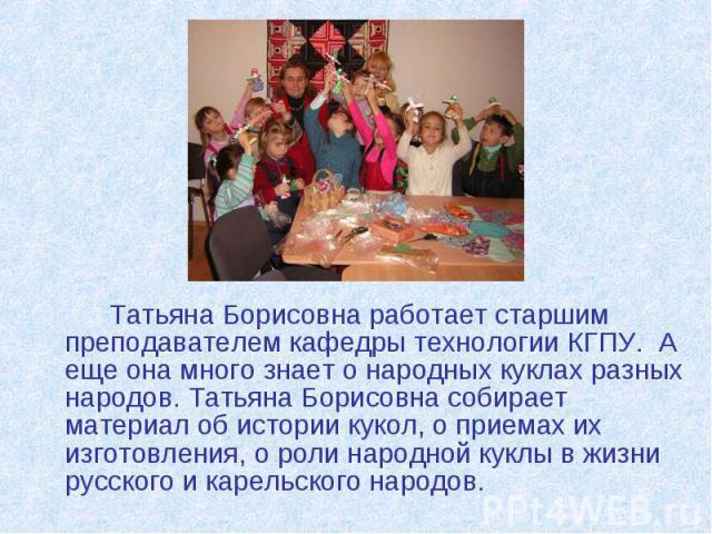 Татьяна Борисовна работает старшим преподавателем кафедры технологии КГПУ. А еще она много знает о народных куклах разных народов. Татьяна Борисовна собирает материал об истории кукол, о приемах их изготовления, о роли народной куклы в жизни русског…
