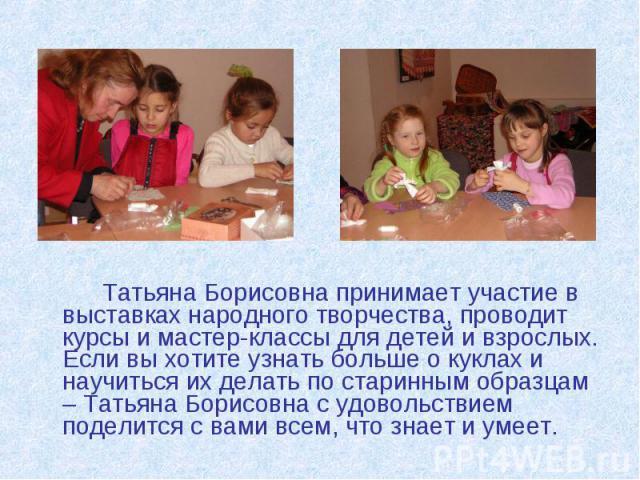 Татьяна Борисовна принимает участие в выставках народного творчества, проводит курсы и мастер-классы для детей и взрослых. Если вы хотите узнать больше о куклах и научиться их делать по старинным образцам – Татьяна Борисовна с удовольствием поделитс…