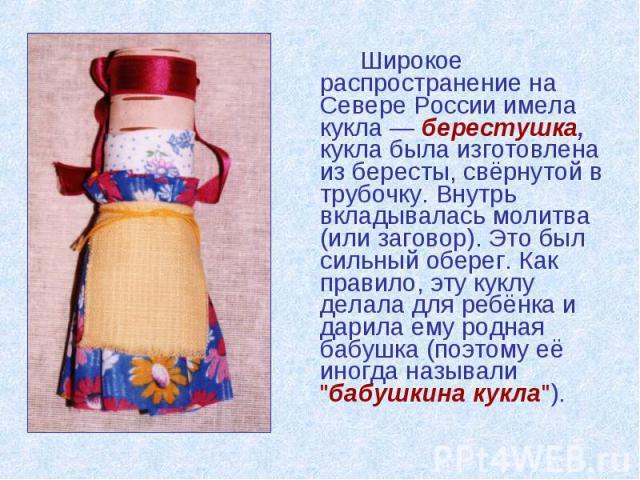 Широкое распространение на Севере России имела кукла — берестушка, кукла была изготовлена из бересты, свёрнутой в трубочку. Внутрь вкладывалась молитва (или заговор). Это был сильный оберег. Как правило, эту куклу делала для ребёнка и дарила ему род…