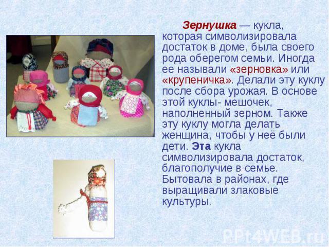 Зернушка — кукла, которая символизировала достаток в доме, была своего рода оберегом семьи. Иногда ее называли «зерновка» или «крупеничка». Делали эту куклу после сбора урожая. В основе этой куклы- мешочек, наполненный зерном. Также эту куклу могла …