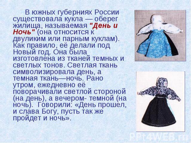 """В южных губерниях России существовала кукла — оберег жилища, называемая """"День и Ночь"""" (она относится к двуликим или парным куклам). Как правило, её делали под Новый год. Она была изготовлена из тканей темных и светлых тонов. Светлая ткань …"""