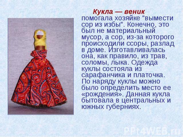"""Кукла — веник помогала хозяйке """"вымести сор из избы"""". Конечно, это был не материальный мусор, а сор, из-за которого происходили ссоры, разлад в доме. Изготавливалась она, как правило, из трав, соломы, лыка. Одежда куклы состояла из сарафан…"""