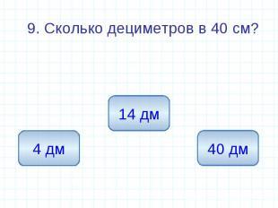 9. Сколько дециметров в 40 см? 9. Сколько дециметров в 40 см?