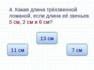 4. Какая длина трёхзвенной ломаной, если длина её звеньев 5 см, 2 см и 6 см? 4.