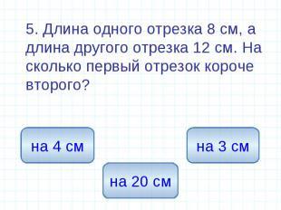 5. Длина одного отрезка 8 см, а длина другого отрезка 12 см. На сколько первый о